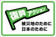 「復興アクション」 被災地のために、日本のために。